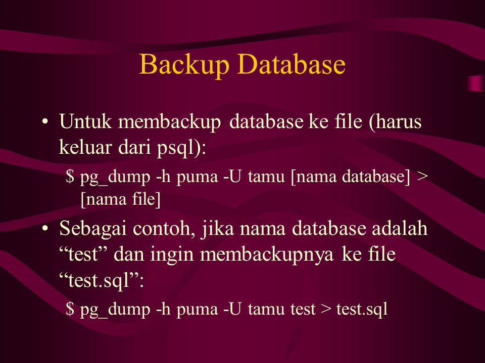 Backup Database Untuk membackup database ke file (harus keluar dari psql): pg_dump -h puma -U tamu [nama database] > [nama file]